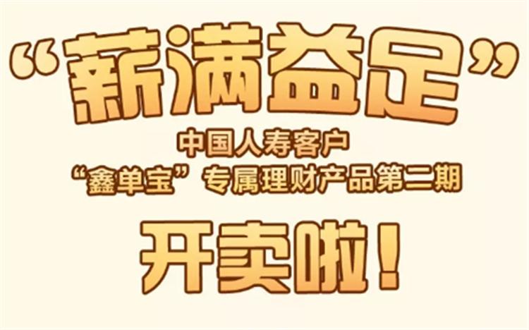 """""""薪满益足""""中国人寿客户""""鑫单宝""""专属理财产品第二期开卖啦!"""